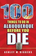 100 Things to Do in Albuquerque Before You Die by Ashley M. Biggers