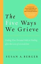 The Five Ways We Grieve: Finding Your Personal Path to Healing after the Loss of