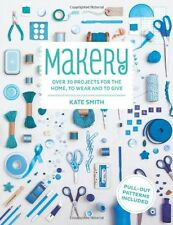 Makery: Over 30 Projects for the Home, to Wear and to Give,Kate Smith