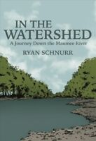 In the Watershed : A Journey Down the Maumee River, Paperback by Schnurr, Rya...