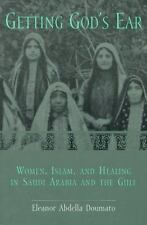 Getting God's Ear : Women, Islam, and Healing in Saudi Arabia and the Gulf by...