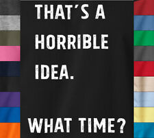 THATS A HORRIBLE IDEA T-Shirt What time? Sarcastic Humor on Ringspun Cotton Tee