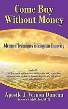 Come Buy Without Money : Advanced Techniques in Kingdom Financing by Apostle...