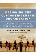 Designing the Customer-Centric Organization: A Guide to Strategy, Structure, and