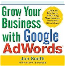Grow Your Business with Google AdWords: 7 Quick and Easy Secrets for Reaching Mo