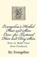 Evangeline's Herbal Hair and Skin Care--for Textured Hair and Dry Skin: How to M