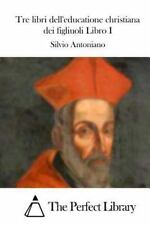 Tre Libri Dell'educatione Christiana Dei Figliuoli Libro I by Silvio...
