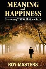 Meaning And Happiness: Overcoming Stress, Fear & Pain: By Roy Masters