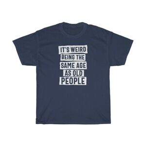 It's Weird BeingThe Same Age As Old People Cotton T Shirt