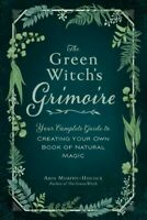 Green Witch's Grimoire : Your Complete Guide to Creating Your Own Book of Nat...