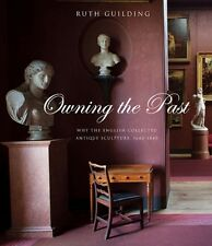 Owning the Past: Why the English Collected Antique Sculpture, 1640-1840 (The Pa.