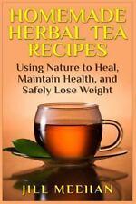Homemade Herbal Tea Recipes : Using Nature to Heal, Maintain Health, and...