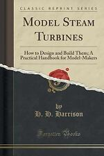 Model Steam Turbines : How to Design and Build Them; a Practical Handbook for...
