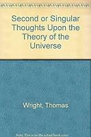 Second or Singular Thoughts upon the Theory of the Universe Thomas Wright