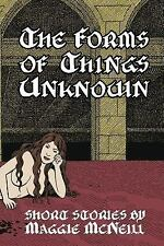 The Forms of Things Unknown : Short Stories by Maggie Mcneill by Maggie...