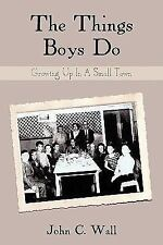 The Things Boys Do : Growing up in A Small Town by John C. Wall (2009,...