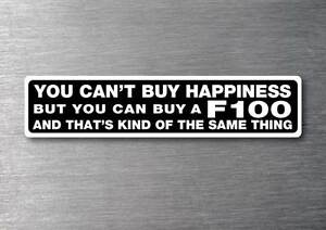 Cant buy happiness buy a F100  sticker quality 7yr vinyl water & fade proof ford