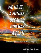 We Have a Future Because God Has a Plan : The Book of Revelation in Plain...