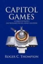 Capitol Games: A COMEDY OF POLITICS AND THE PASSION FOR SEX, MONEY AND POWER