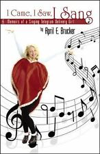 I Came, I Saw, I Sang : Memoirs of a Singing Telegram Delivery Girl by April...