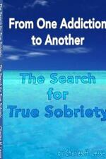 From One Addiction to Another : The Search for True Sobriety by Charles Lease...