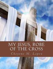 My Jesus Robe of the Cross : Poems of God's Inspiring by Cheyene Lopez (2012,...