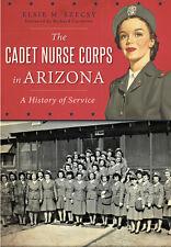 The Cadet Nurse Corps in Arizona: A History of Service [Military] [AZ]