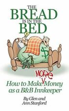 The Bread Is in the Bed : How to Make More Money As a B&B Innkeeper by Ann...
