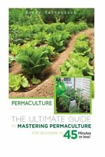 Permaculture: The Ultimate Guide to Mastering Permaculture for Beginners in 45 M