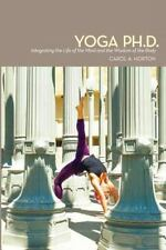 Yoga Ph. D. : Integrating the Life of the Mind and the Wisdom of the Body by...