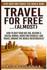 Travel For Free..(Almost): Stop Drop And Travel The World NOW! How To Quit Your