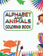 ALPHABET AND ANIMALS COLORING BOOK: Kids Coloring Books For Girls & Boys Aged to