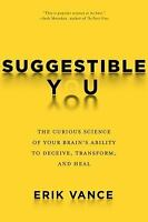 Suggestible You: The Curious Science of Your Brain's Ability to Deceive, Transfo