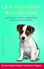 I Just Got a Puppy, What Do I Do?: How to Buy, Train, Understand, and Enjoy Your