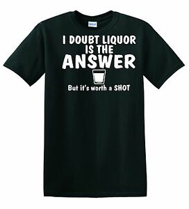 FUNNY TEESHIRT- LIQUOR IS NOT THE ANSWER BUT TAKE A SHOT