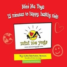 Mini Me Yoga 15 Minutes to Happy, Healthy Kids: This Book Is Designed to Be a Fun Practical Tool in Your Daily Life. in Just 15 Mins a Day You Can Bring Positive Thinking, Mindfulness & Yoga Into Your Home or Classroom for Yourself and the Children in Your Care. by Mrs Kate Bartram Brown (Paperback / softback, 2014)