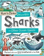 How to Draw Incredible Sharks and Other Ocean Giants: Packed with over 80 Creatu