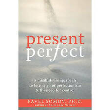 Present Perfect: A Mindfulness Approach to Letting Go of Perfectionism and the N
