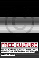 Free Culture: How Big Media Uses Technology and the Law to Lock Down Culture and