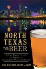 North Texas Beer: A Full-Bodied History of Brewing in Dallas, Fort Worth and Bey