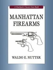MANHATTAN FIREARMS by Waldo E. Nutter  (2008,Illustrated, Stackpole  Gun Series}