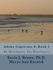 Adobe Captivate 9: Book 1 : By Developers, for Developers: By Brown, Kevin Ko...