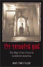 The Executed God : The Way of the Cross in Lockdown America by Mark Lewis...