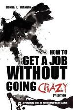 How to Get a Job Without Going Crazy: 2nd Edition: A Practical Guide to Your Emp