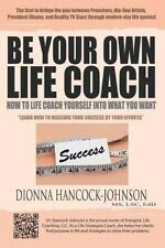 Be Your Own Life Coach : How to Life Coach Yourself into What You Want by...