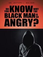 Do You Know Why the Black Man Is So Angry? by Jeffery L. Walker (2014,...
