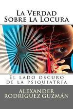 La Verdad Sobre la Locura : El Lado Oscuro de la Psiquiatría by Alexander...