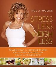 Stress Less, Weigh Less : Follow Holly to Increase Energy, Eat the Food You Love