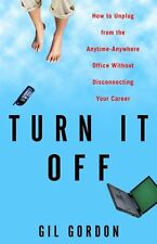 Turn It Off: How to Unplug from the Anytime-Anywhere Office Without Disconnectin