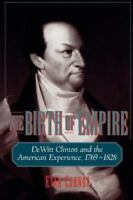 The Birth of Empire: DeWitt Clinton and the American Experience, 1769-1828: B...